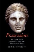 Erin L. Thompson's Possession: The Curious History of Private Collectors from Antiquity to the Present, New Haven, London : Yale University Press, 2016. Bibliothèque de l'INHA, AM221 THOM 2016